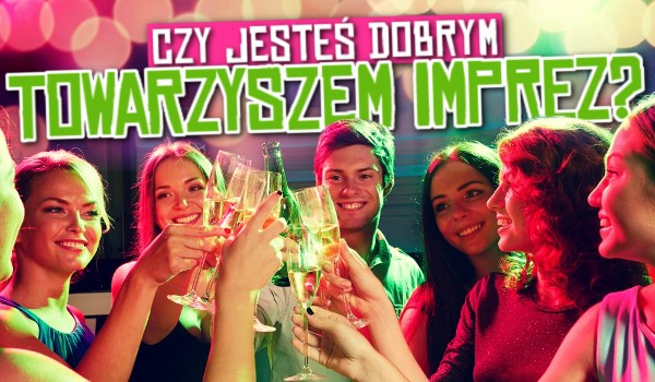 Czy jesteś dobrym towarzyszem imprez?