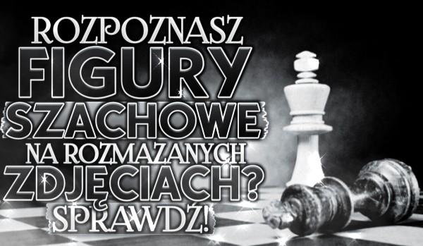 Rozpoznasz figury szachowe na rozmazanych zdjęciach?