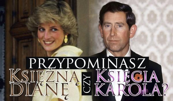 Przypominasz Księcia Karola czy Księżną Dianę?