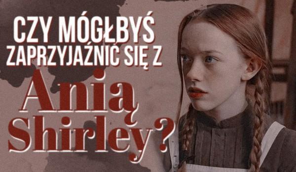 Czy mógłbyś zaprzyjaźnić się z Anią Shirley?