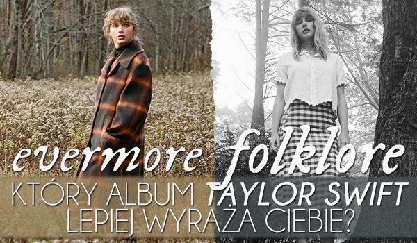 Evermore czy Folklore – Który album Taylor Swift lepiej wyraża Ciebie?