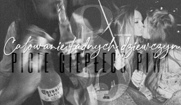 całowanie ładnych dziewczyn & picie ciepłego piwa