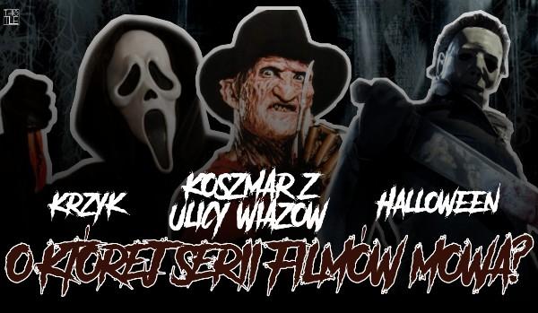 Krzyk, Koszmar z Ulicy Wiązów i Halloween? – O której serii filmów mowa?
