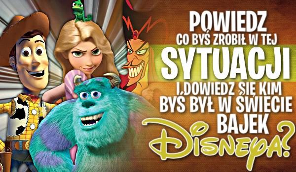 Powiedz co byś zrobił w tej sytuacji i dowiedz się, kim byś był w świecie bajek Disneya!