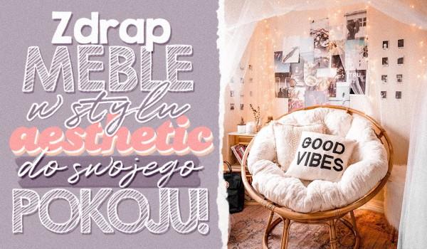 Zdrap meble w stylu aesthetic do swojego pokoju!