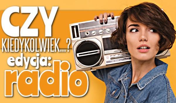 Czy kiedykolwiek… Edycja radio!