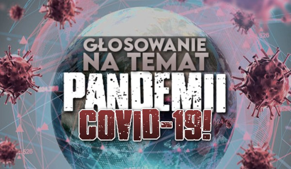 Głosowanie na temat pandemii Covid-19!
