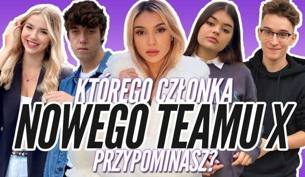 Którego członka nowego Team X przypominasz najbardziej?