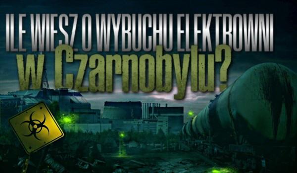 Ile wiesz o wybuchu elektrowni jądrowej w Czarnobylu?