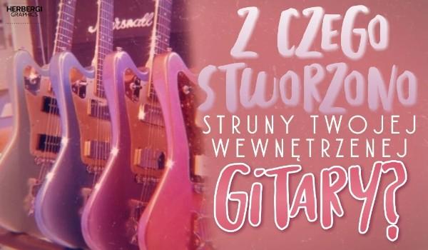 Z czego stworzono struny Twojej wewnętrznej gitary?