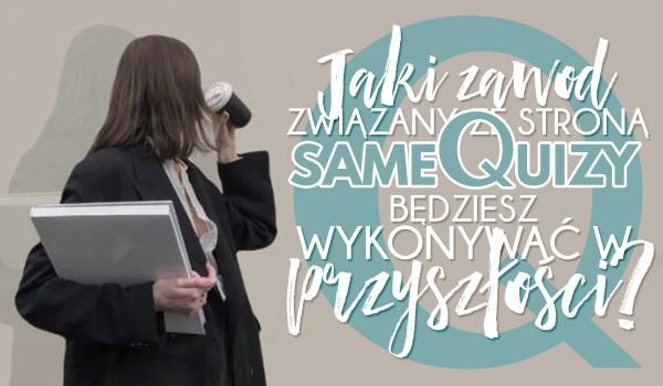 Jaki zawód związany ze stroną SameQuizy będziesz wykonywał w przyszłości?