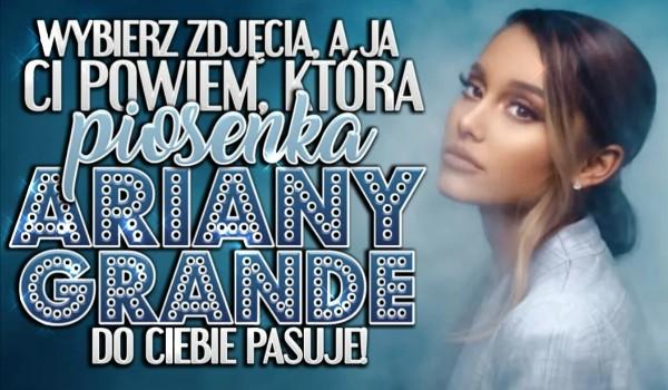 Wybierz zdjęcia, a ja Ci powiem, która piosenka Ariany Grande do Ciebie pasuje!