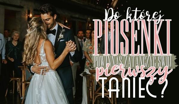 Do której piosenki powinnaś zatańczyć pierwszy taniec na swoim weselu?