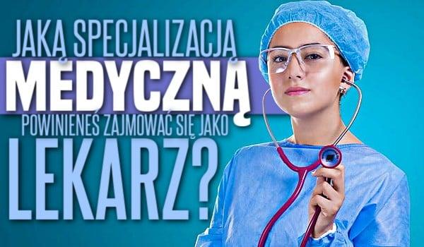 Którą specjalizacją medyczną powinieneś zajmować się jako lekarz?