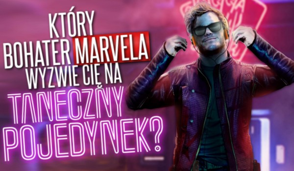 Który bohater Marvela wyzwie Cię na taneczny pojedynek?