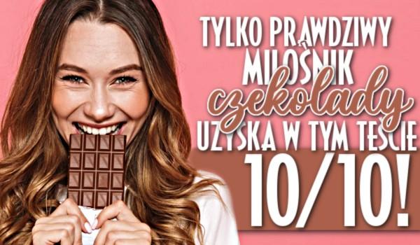 Tylko prawdziwy miłośnik czekolady uzyska w tym teście 10/10!