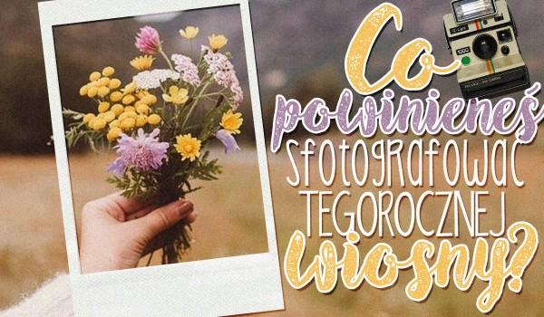 Co powinieneś sfotografować tegorocznej wiosny?