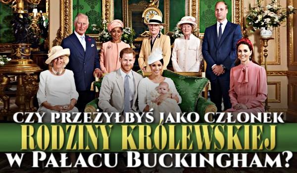 Czy przeżyłbyś jako członek rodziny królewskiej w Pałacu Buckingham?