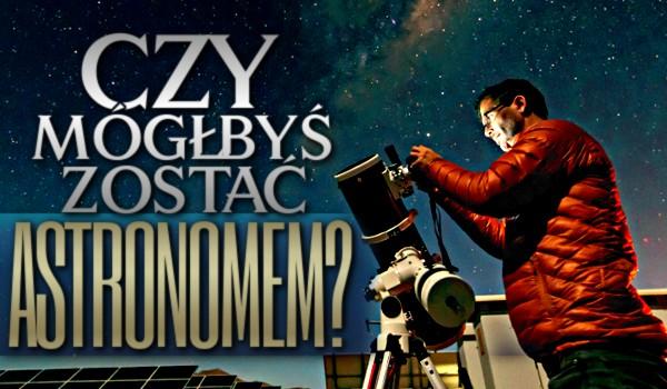 Czy mógłbyś zostać astronomem?