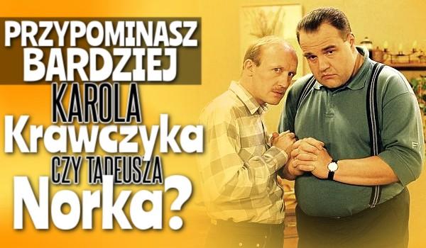 Przypominasz bardziej Karola Krawczyka czy Tadeusza Norka?