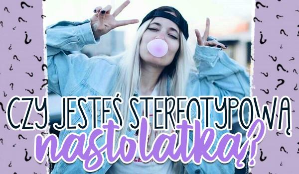 Czy jesteś stereotypową nastolatką?