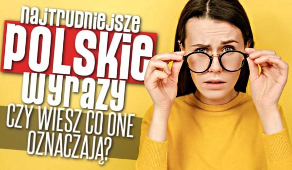 Najtrudniejsze polskie wyrazy – Czy wiesz co one oznaczają?