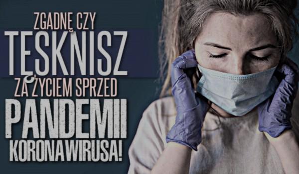 Zgadnę, czy tęsknisz za życiem sprzed pandemii koronawirusa!