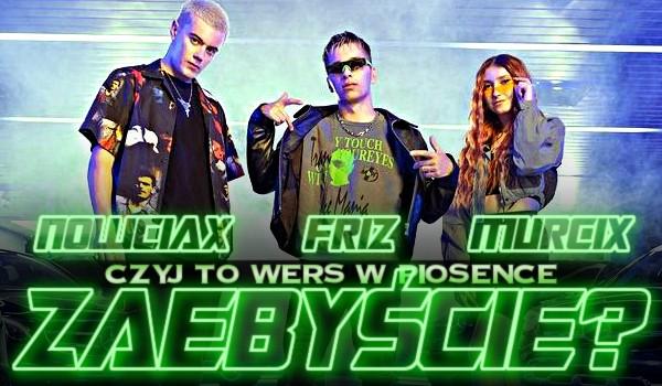 """Friz, Nowciax czy Murcix? — Czyj to wers w piosence """"ZAEBYŚCIE""""?"""