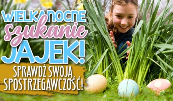 Wielkanocne szukanie jajek! Sprawdź swoją spostrzegawczość!