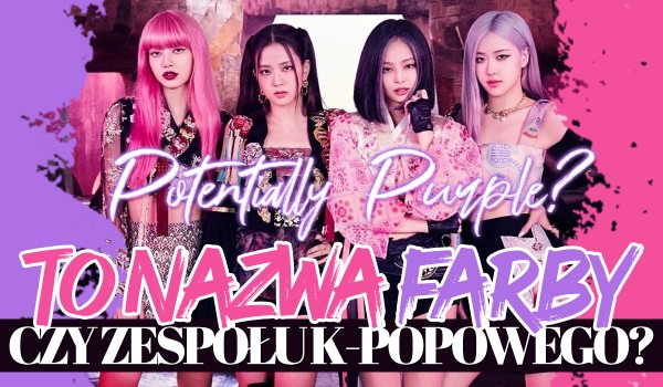 To nazwa farby czy zespołu K-Popowego?
