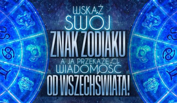 Wskaż Swój znak zodiaku, a ja przekażę Ci wiadomość od wszechświata!