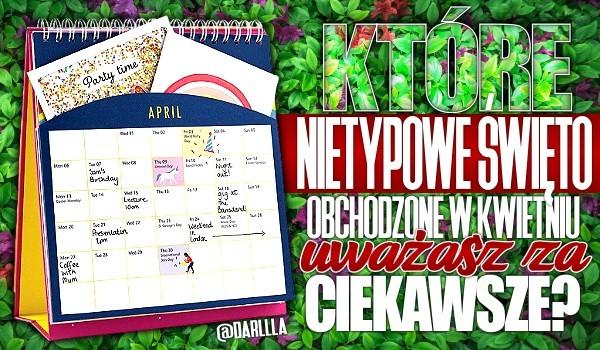 Które nietypowe święto obchodzone w kwietniu uważasz za ciekawsze?