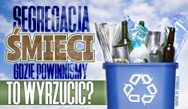 Segregacja śmieci – Gdzie powinniśmy to wyrzucić?