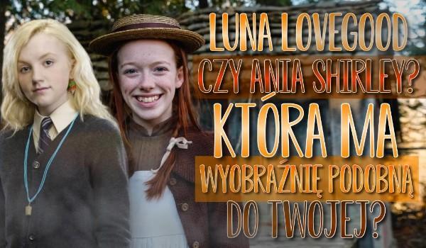 Luna Lovegood czy Ania Shirley? Która ma wyobraźnię podobną do Twojej?