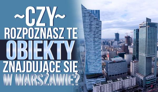 Czy rozpoznasz te obiekty znajdujące się w Warszawie?