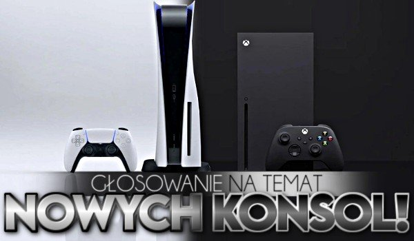 Głosowanie na temat nowych konsol! – PS5 i Xbox Series X!