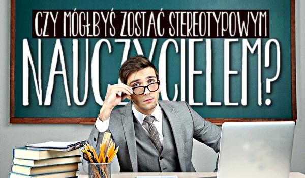 Czy mógłbyś zostać stereotypowym nauczycielem?