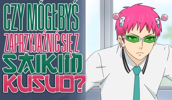 Czy mógłbyś zaprzyjaźnić się z Saikim Kusuo?