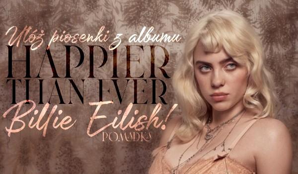 """Ułóż piosenki z nadchodzącego albumu ,,Happier Than Ever"""" Billie Eilish w odpowiedniej kolejności!"""
