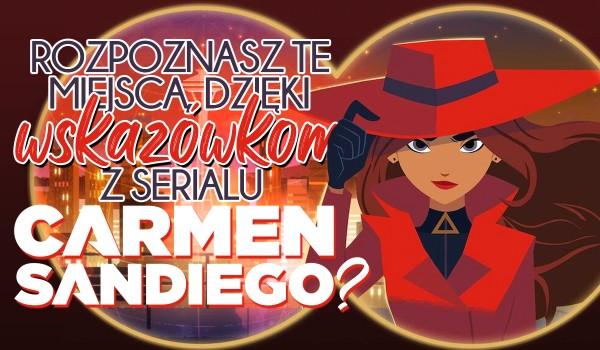 Rozpoznasz te miejsca dzięki wskazówkom podanym o nich w serialu Carmen Sandiego?