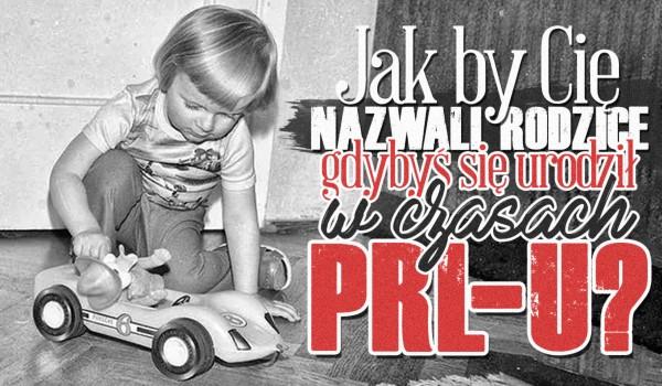 Jak by Cię nazwali Twoi rodzice, gdybyś urodził się w czasach PRL-u?