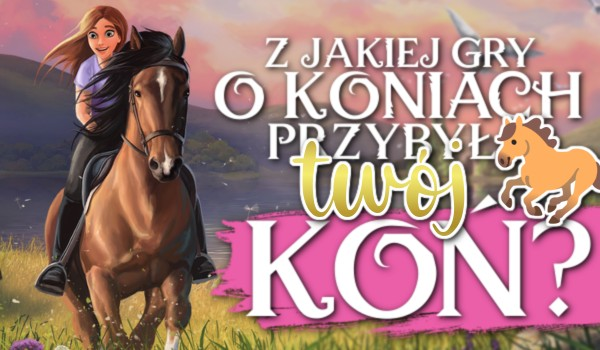 Z jakiej gry o koniach przybył Twój koń?