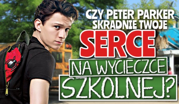 Czy Peter Parker skradnie Twoje serce na wycieczce szkolnej?