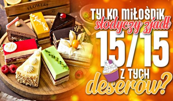 Tylko miłośnik słodyczy zjadł 15/15 z tych deserów!