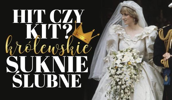 Hit czy kit? – Królewskie suknie ślubne!