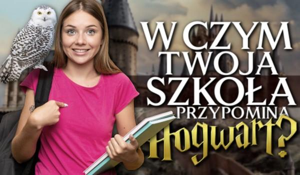 W czym Twoja szkoła przypomina Hogwart?