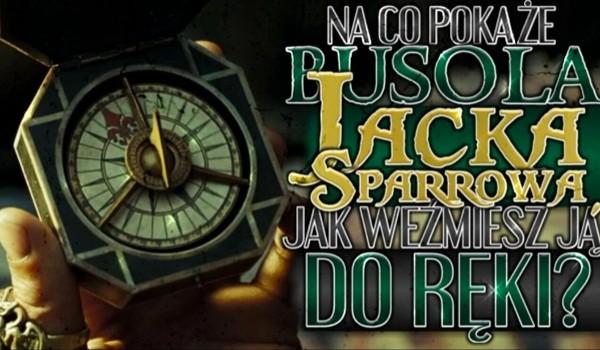 Na co wskaże busola Jacka Sparrowa kiedy weźmiesz ją do ręki?