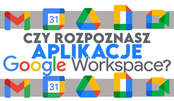 Czy rozpoznasz aplikacje z Google Workspace?