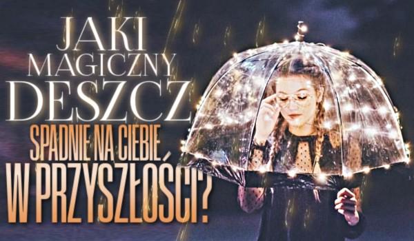 Jaki magiczny deszcz spadnie na Ciebie w przyszłości?