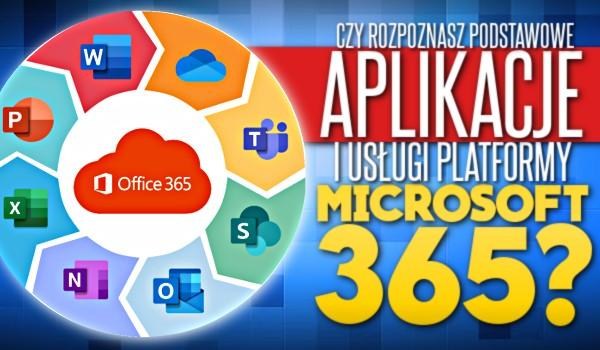 Czy rozpoznasz podstawowe aplikacje i usługi platformy Microsoft 365?